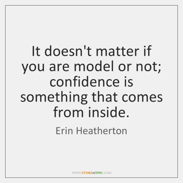 It doesn't matter if you are model or not; confidence is something ...
