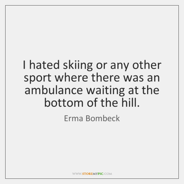 I hated skiing or any other sport where there was an ambulance ...