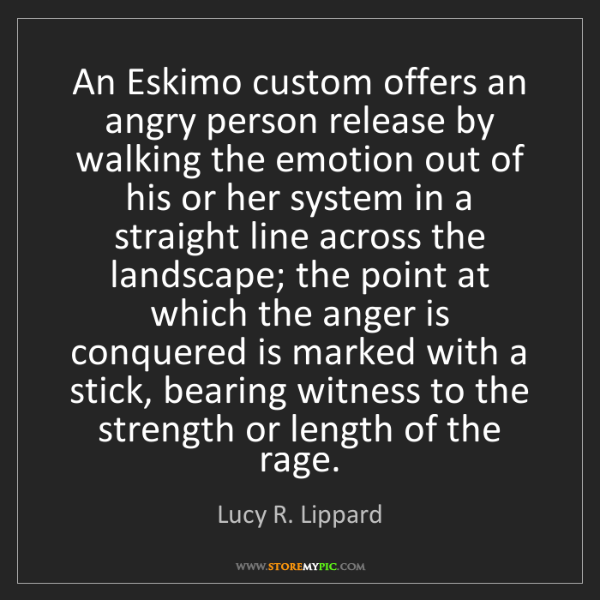Lucy R. Lippard: An Eskimo custom offers an angry person release by walking...
