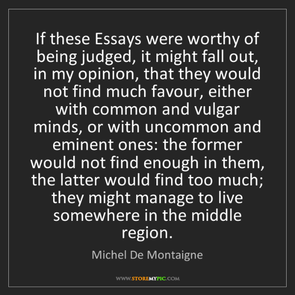 Michel De Montaigne: If these Essays were worthy of being judged, it might...