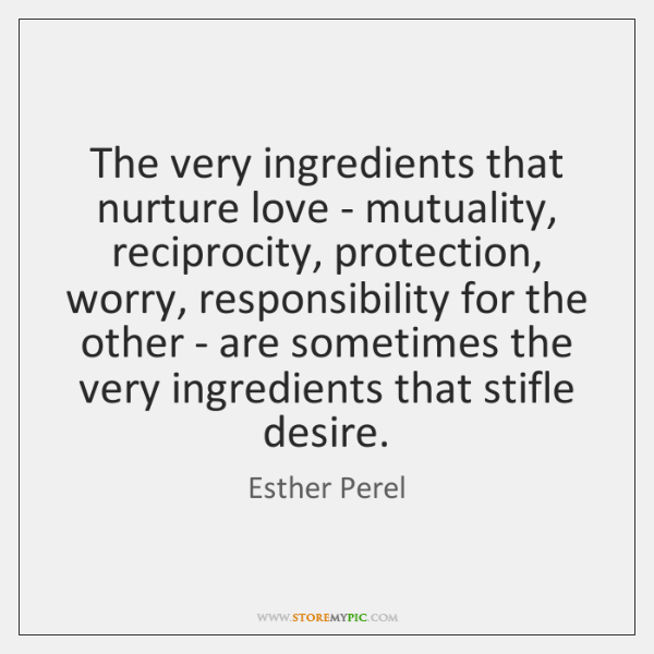 The very ingredients that nurture love - mutuality, reciprocity, protection, worry, responsibility .