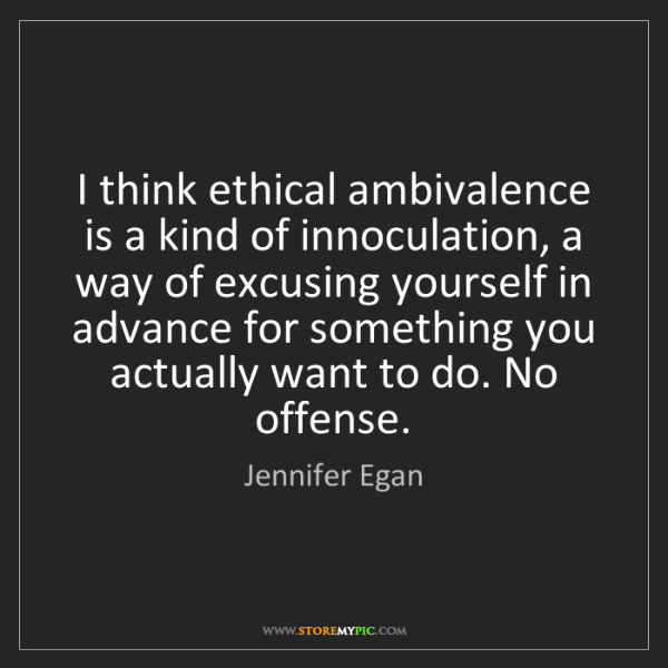 Jennifer Egan: I think ethical ambivalence is a kind of innoculation,...