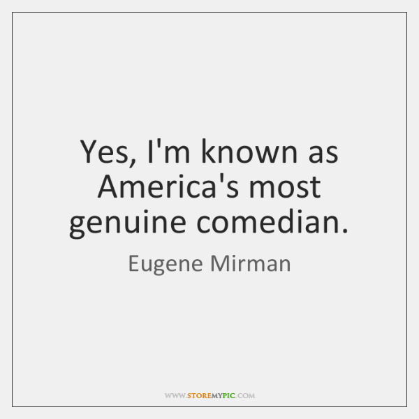 Yes, I'm known as America's most genuine comedian.
