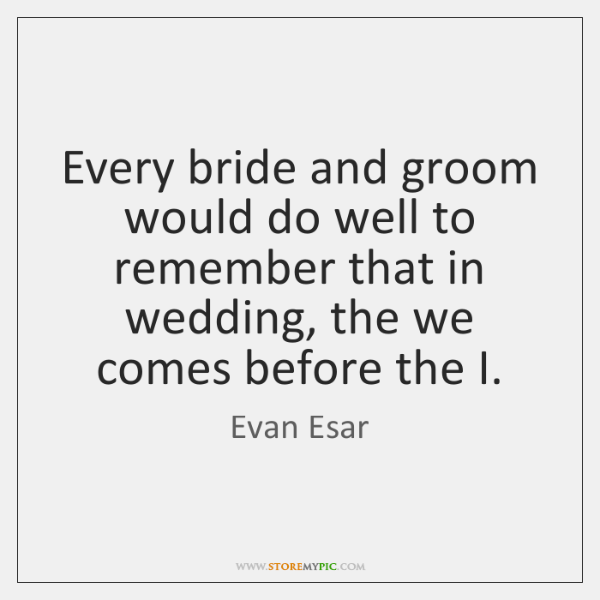 Every bride and groom would do well to remember that in wedding, ...