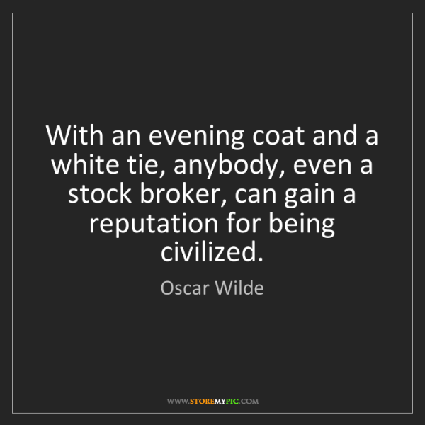 Oscar Wilde: With an evening coat and a white tie, anybody, even a...