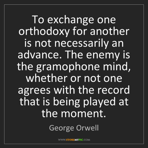 George Orwell: To exchange one orthodoxy for another is not necessarily...