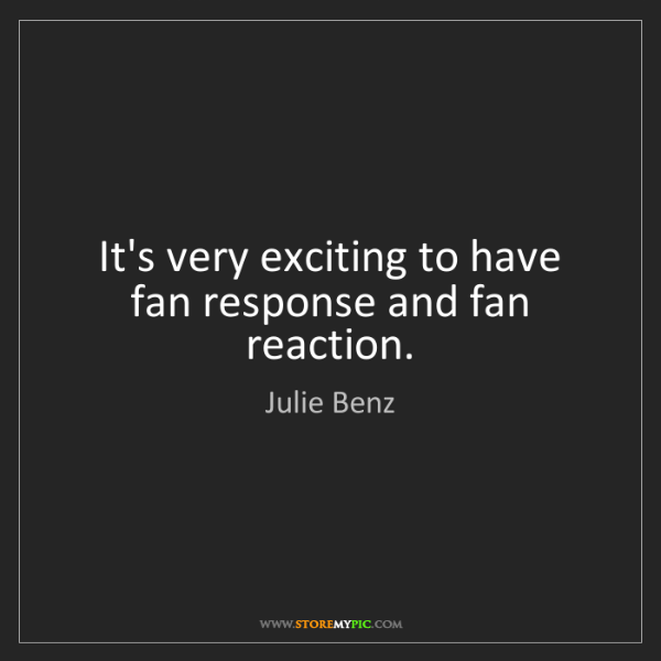 Julie Benz: It's very exciting to have fan response and fan reaction.