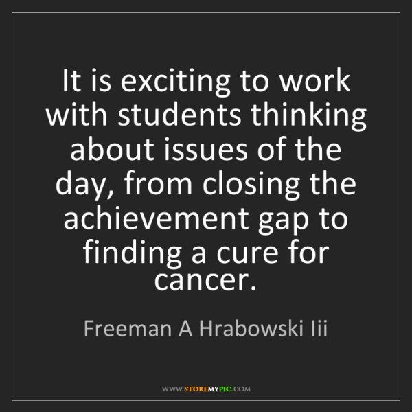 Freeman A Hrabowski Iii: It is exciting to work with students thinking about issues...