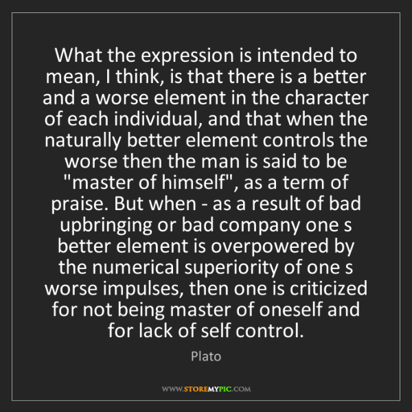 Plato: What the expression is intended to mean, I think, is...
