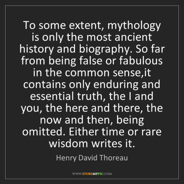 Henry David Thoreau: To some extent, mythology is only the most ancient history...