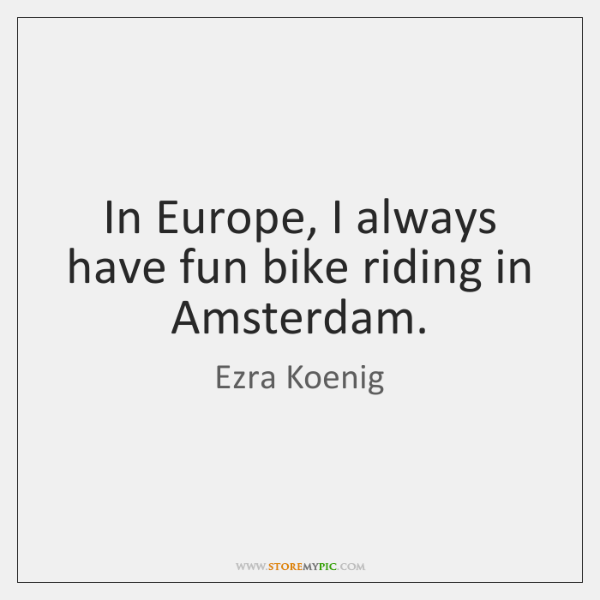 In Europe, I always have fun bike riding in Amsterdam.