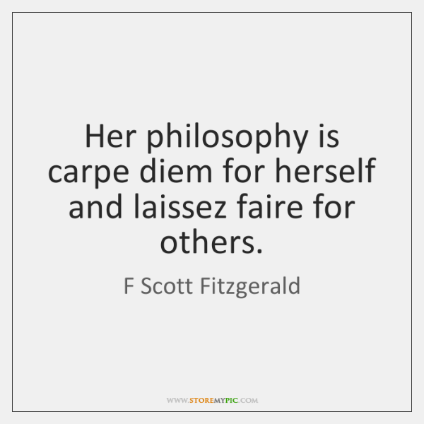 Her philosophy is carpe diem for herself and laissez faire for others.