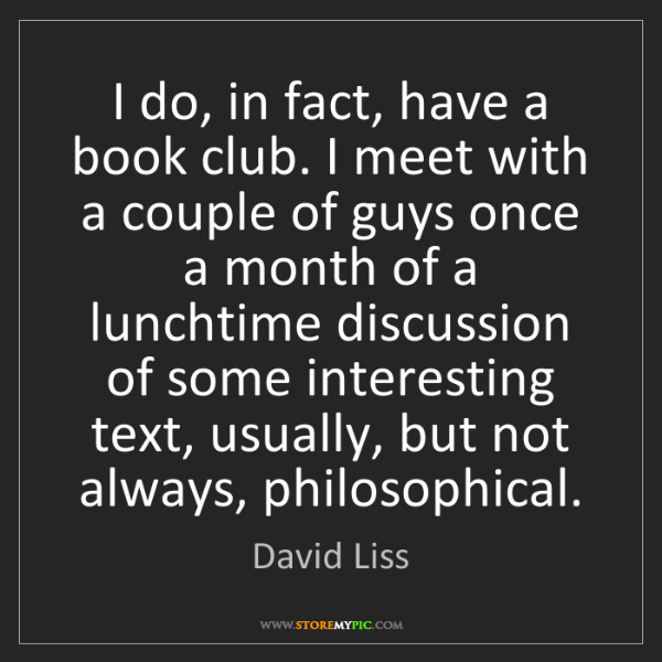David Liss: I do, in fact, have a book club. I meet with a couple...