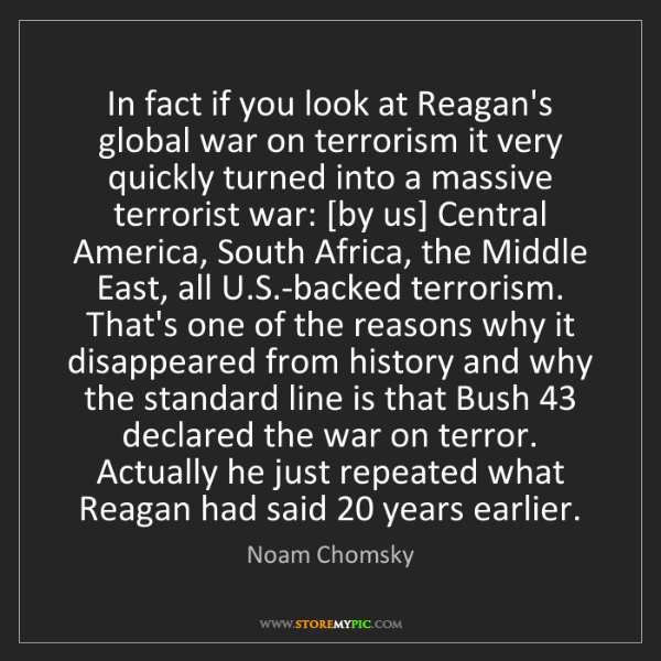 Noam Chomsky: In fact if you look at Reagan's global war on terrorism...