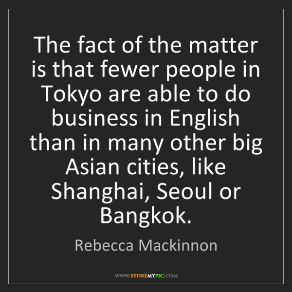 Rebecca Mackinnon: The fact of the matter is that fewer people in Tokyo...