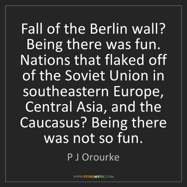 P J Orourke: Fall of the Berlin wall? Being there was fun. Nations...