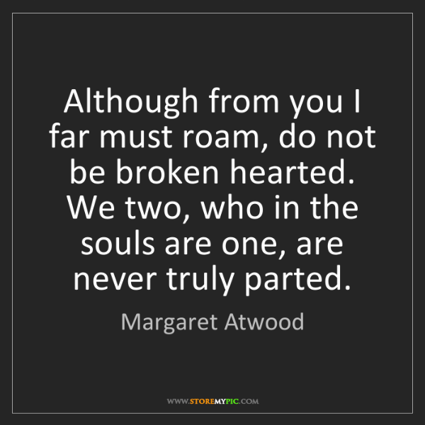 Margaret Atwood: Although from you I far must roam, do not be broken hearted....