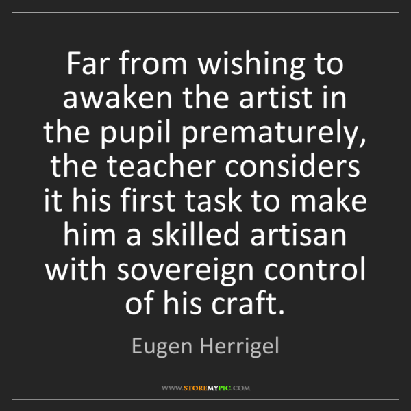 Eugen Herrigel: Far from wishing to awaken the artist in the pupil prematurely,...