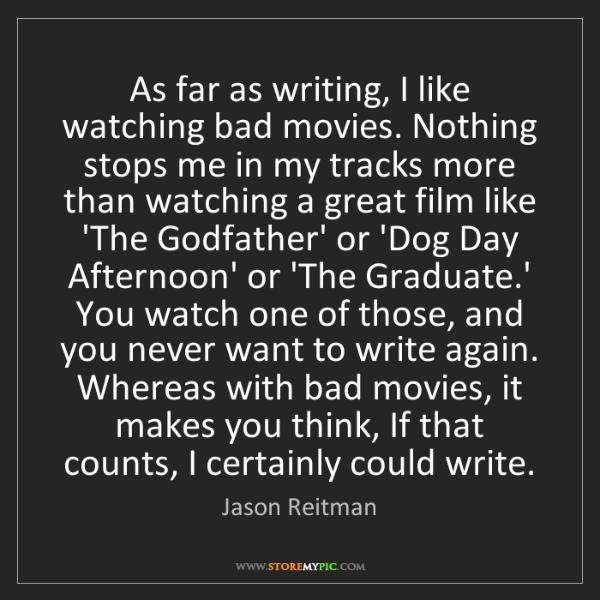 Jason Reitman: As far as writing, I like watching bad movies. Nothing...