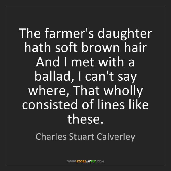 Charles Stuart Calverley: The farmer's daughter hath soft brown hair And I met...