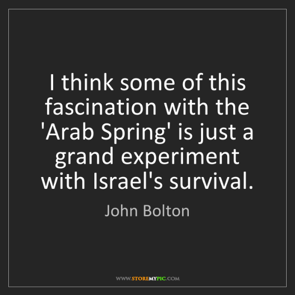 John Bolton: I think some of this fascination with the 'Arab Spring'...