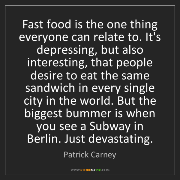 Patrick Carney: Fast food is the one thing everyone can relate to. It's...