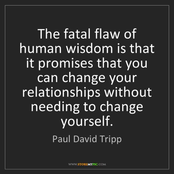 Paul David Tripp: The fatal flaw of human wisdom is that it promises that...