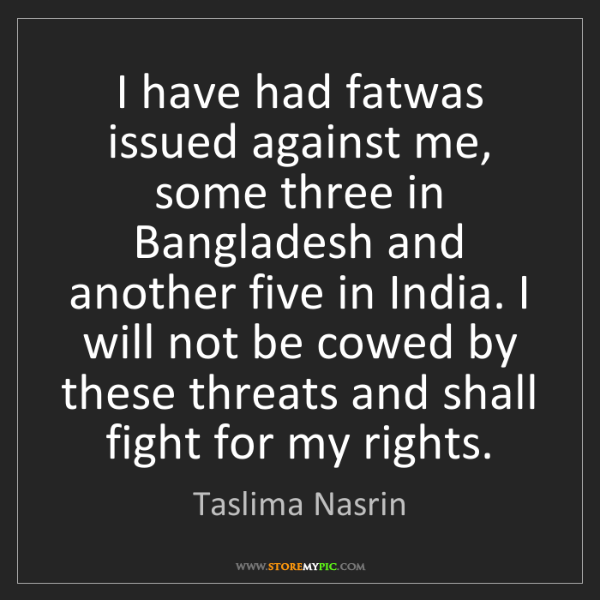Taslima Nasrin: I have had fatwas issued against me, some three in Bangladesh...