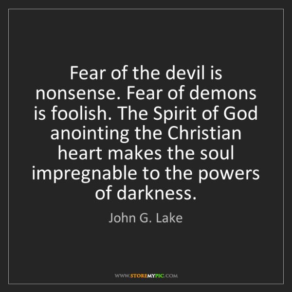 John G. Lake: Fear of the devil is nonsense. Fear of demons is foolish....