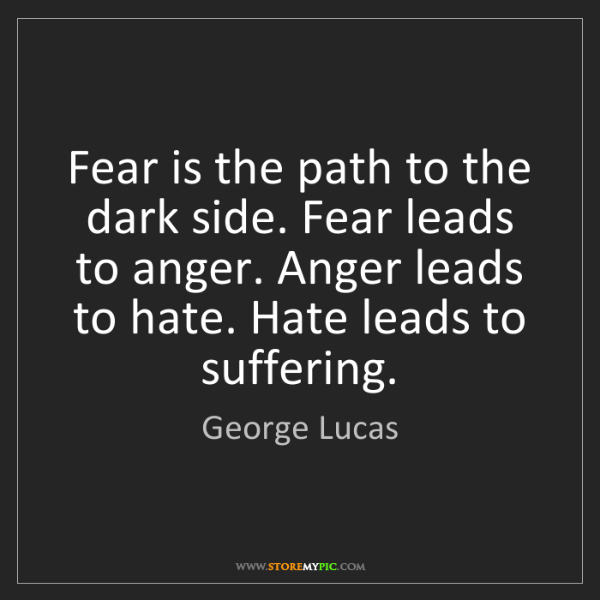 George Lucas: Fear is the path to the dark side. Fear leads to anger....
