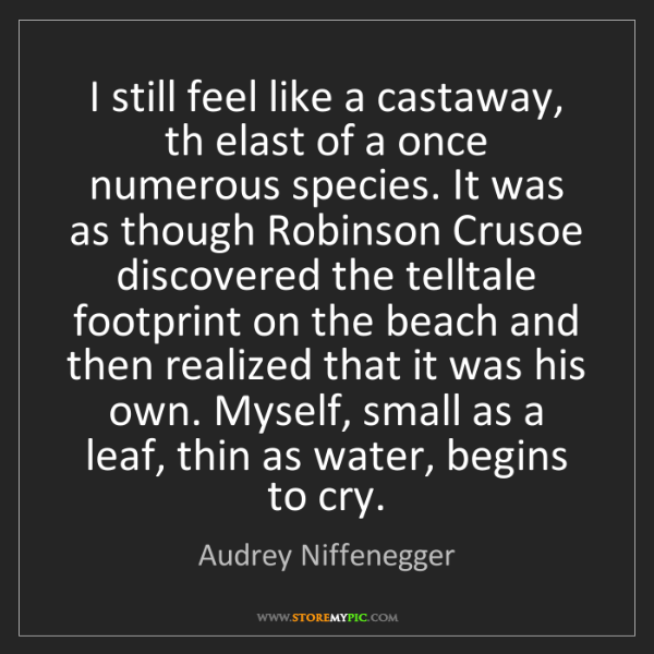 Audrey Niffenegger: I still feel like a castaway, th elast of a once numerous...