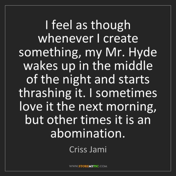 Criss Jami: I feel as though whenever I create something, my Mr....