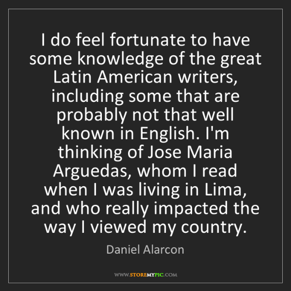 Daniel Alarcon: I do feel fortunate to have some knowledge of the great...