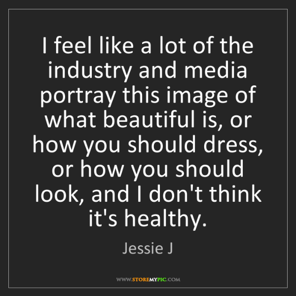 Jessie J: I feel like a lot of the industry and media portray this...