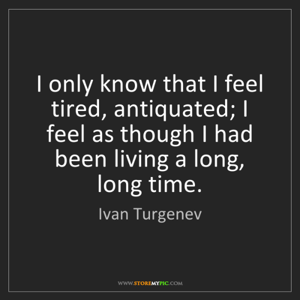 Ivan Turgenev: I only know that I feel tired, antiquated; I feel as...