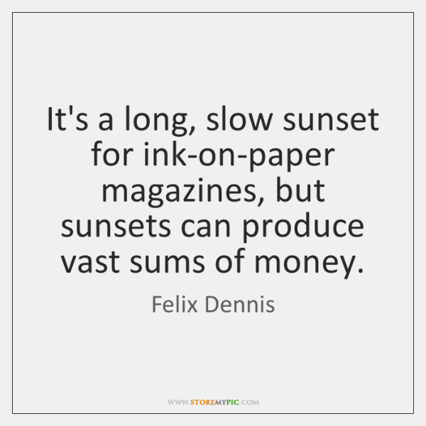 It's a long, slow sunset for ink-on-paper magazines, but sunsets can produce ...