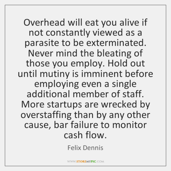 Overhead will eat you alive if not constantly viewed as a parasite ...