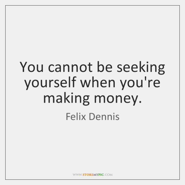 You cannot be seeking yourself when you're making money.