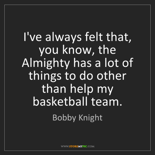 Bobby Knight: I've always felt that, you know, the Almighty has a lot...