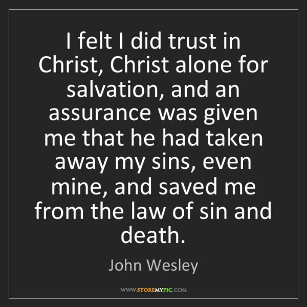 John Wesley: I felt I did trust in Christ, Christ alone for salvation,...