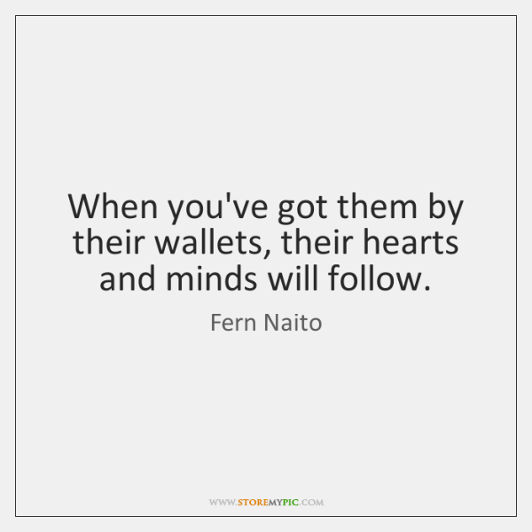 When you've got them by their wallets, their hearts and minds will ...