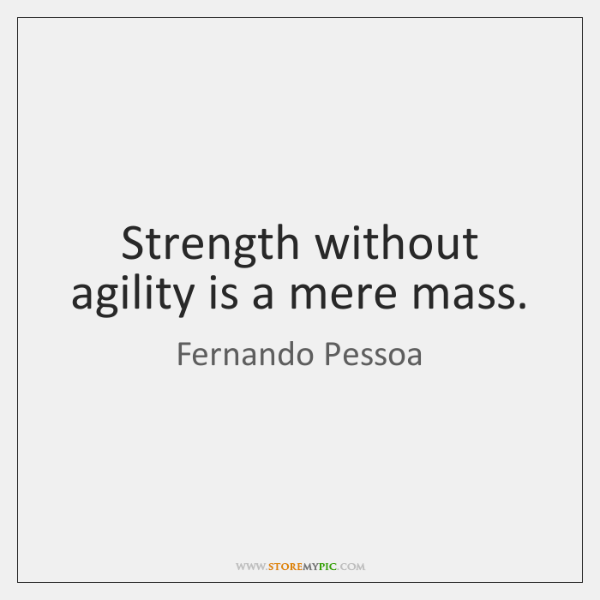 Strength without agility is a mere mass.