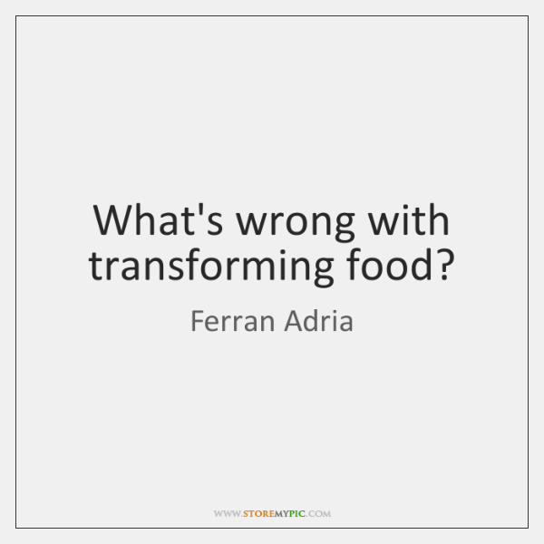 What's wrong with transforming food?
