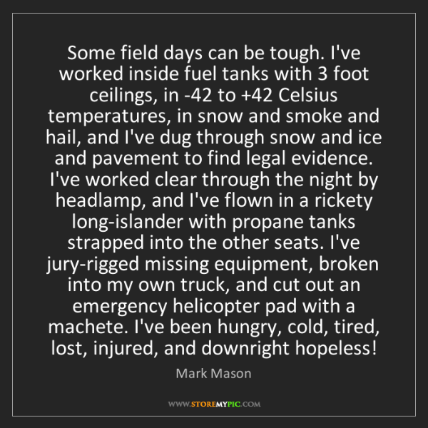 Mark Mason: Some field days can be tough. I've worked inside fuel...
