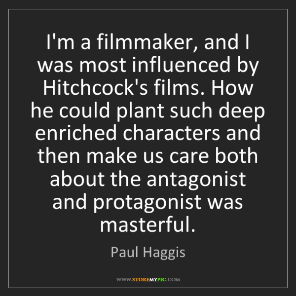 Paul Haggis: I'm a filmmaker, and I was most influenced by Hitchcock's...