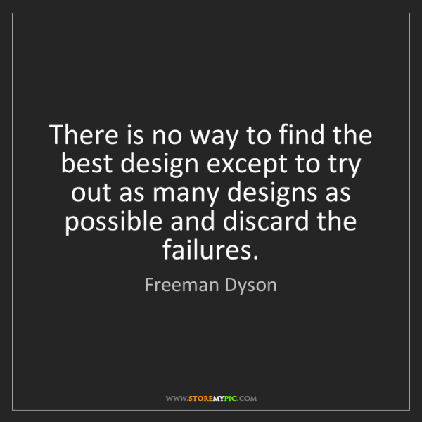 Freeman Dyson: There is no way to find the best design except to try...