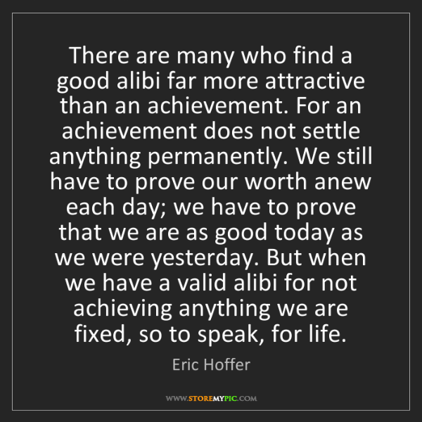 Eric Hoffer: There are many who find a good alibi far more attractive...