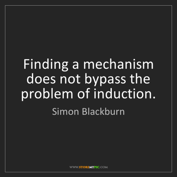 Simon Blackburn: Finding a mechanism does not bypass the problem of induction.