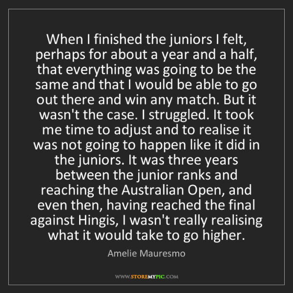 Amelie Mauresmo: When I finished the juniors I felt, perhaps for about...