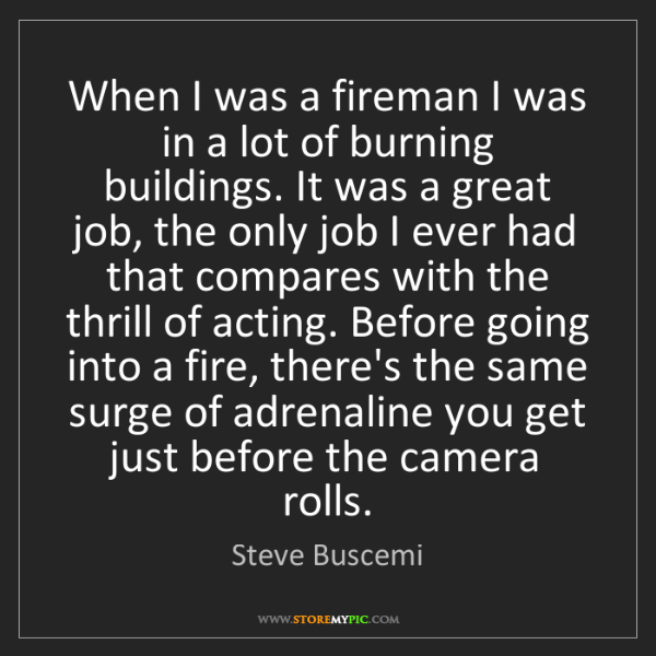 Steve Buscemi: When I was a fireman I was in a lot of burning buildings....